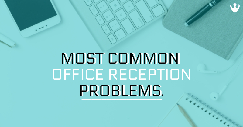 Most Common Office Reception Problems
