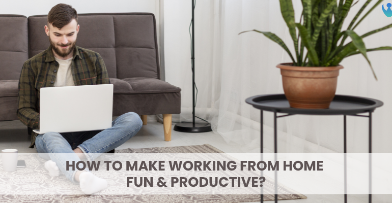"How to make ""Work From Home"" Fun and Productive?"